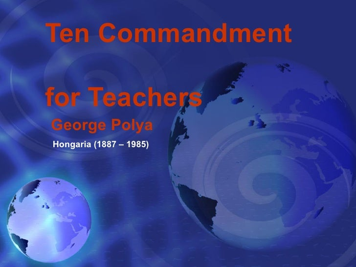 Ten Commandment  for Teachers George Polya Hongaria (1887 – 1985)