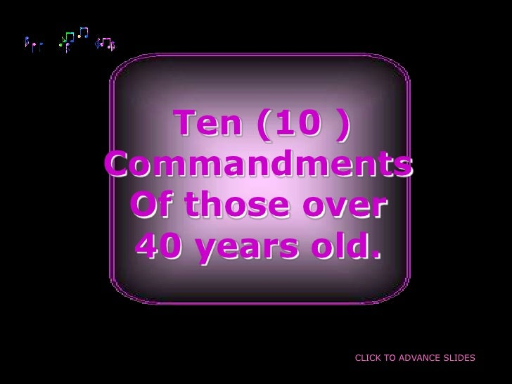 Ten (10 ) Commandments  Of those over  40 years old.              CLICK TO ADVANCE SLIDES