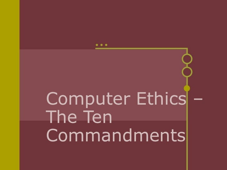 the 10 commandments of computer ethics Ten commandments of computer ethics 1 thou shalt not use a computer to harm other people 2 thou shalt not interfere with other people s computer work.