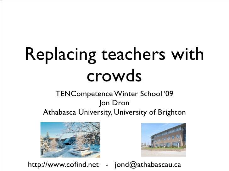 Replacing teachers with         crowds        TENCompetence Winter School '09                     Jon Dron     Athabasca U...