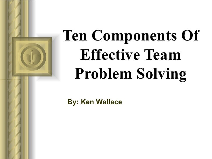 Ten Components Of Effective Team Problem Solving By: Ken Wallace