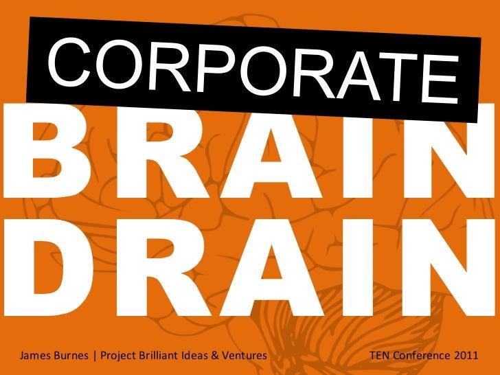 CORPORATE<br />BRAIN<br />DRAIN<br />James Burnes | Project Brilliant Ideas & Ventures TEN Conference 2011<br />
