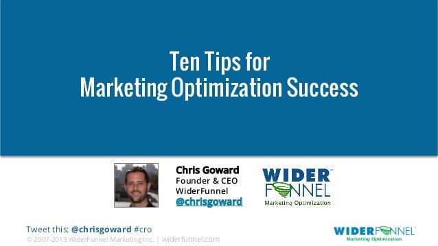 © 2007-2013 WiderFunnel Marketing Inc. | widerfunnel.com Tweet this: @chrisgoward #cro Ten Tips for Marketing Optimization...
