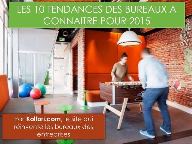 LES 10 TENDANCES DES BUREAUX A CONNAITRE POUR 2015 Par Kollori.com, le site qui réinvente les bureaux des entreprises