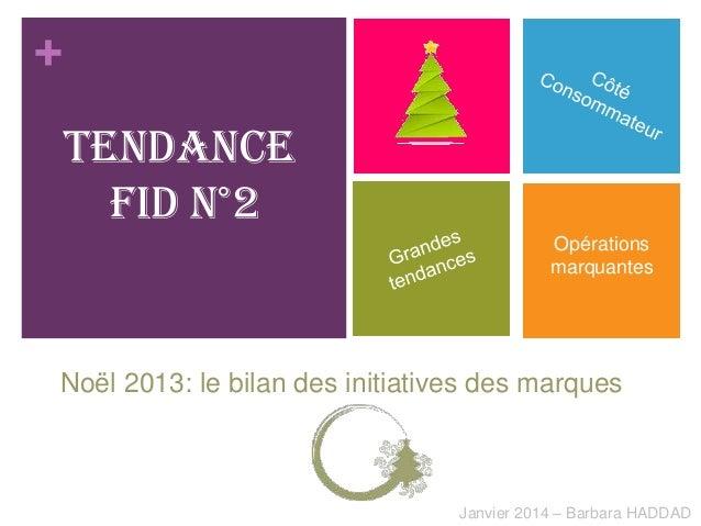 + Tendance Fid n°2 Opérations marquantes  Noël 2013: le bilan des initiatives des marques  Janvier 2014 – Barbara HADDAD