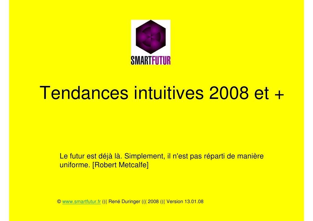 Tendances intuitives 2008 et +      Le futur est déjà là. Simplement, il n'est pas réparti de manière    uniforme. [Robert...