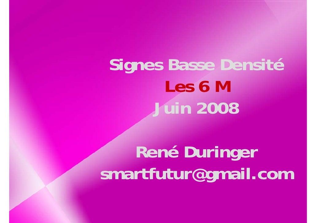 Signes Basse Densité       Les 6 M      Juin 2008     René Duringer smartfutur@gmail.com