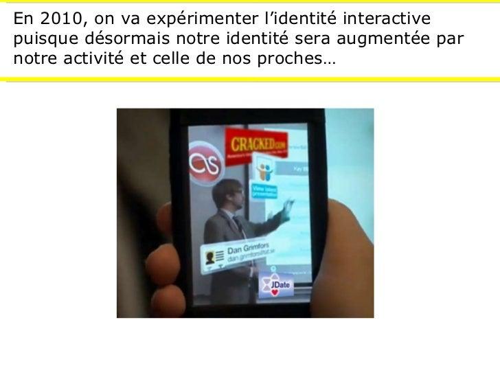 En 2010, on va expérimenter l'identité interactive puisque désormais notre identité sera augmentée par notre activité et c...