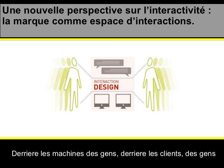 Une nouvelle perspective sur l'interactivité : la marque comme espace d'interactions. Derriere les machines des gens, derr...