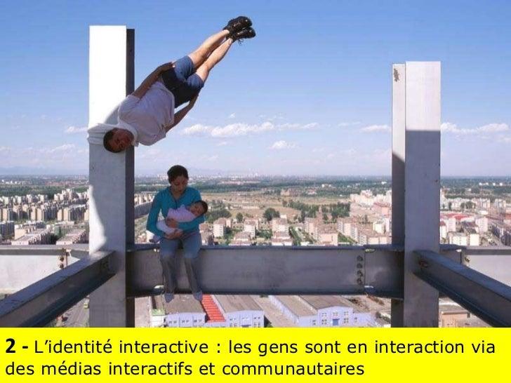 2 -  L'identité interactive : les gens sont en interaction via des médias interactifs et communautaires