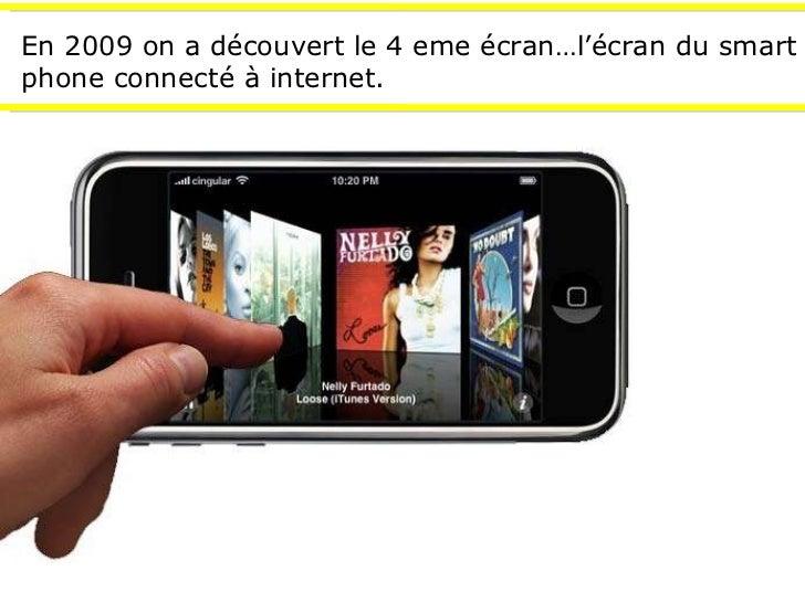 En 2009 on a découvert le 4 eme écran…l'écran du smart phone connecté à internet.