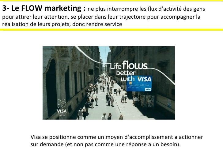 3- Le FLOW marketing :  ne plus interrompre les flux d'activité des gens pour attirer leur attention, se placer dans leur ...