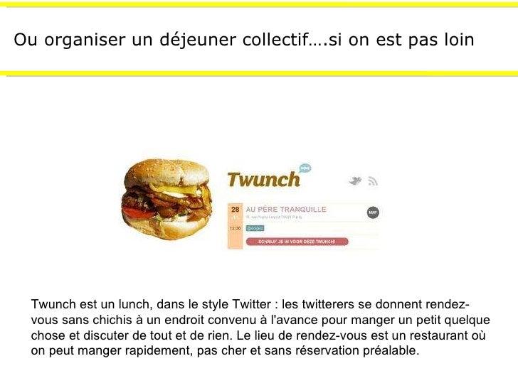 Ou organiser un déjeuner collectif….si on est pas loin Twunch est un lunch, dans le style Twitter : les twitterers se donn...