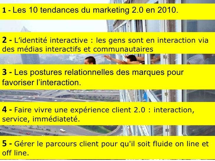 4 -  F aire vivre une expérience client 2.0 : interaction, service, immédiateté. 1 -  Les 10 tendances du marketing 2.0 en...