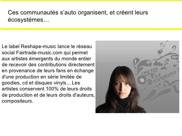 Ces communautés s'auto organisent, et créent leurs écosystémes… Le label Reshape-music lance le réseau social Fairtrade-mu...