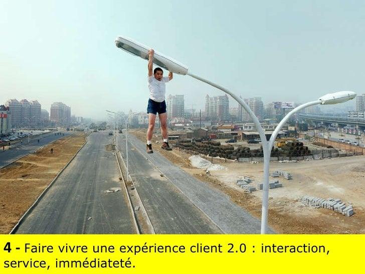 4 -  F aire vivre une expérience client 2.0 : interaction, service, immédiateté.