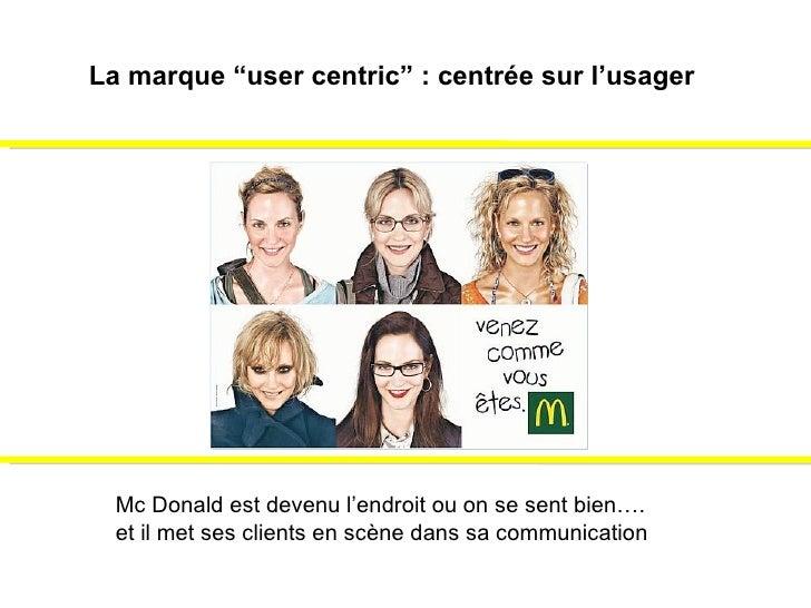 """La marque """"user centric"""" : centrée sur l'usager Mc Donald est devenu l'endroit ou on se sent bien…. et il met ses clients ..."""