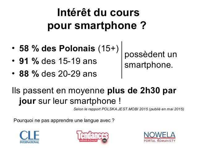 Intérêt du cours pour smartphone ? • 58 % des Polonais (15+) • 91 % des 15-19 ans • 88 % des 20-29 ans Ils passent en moye...