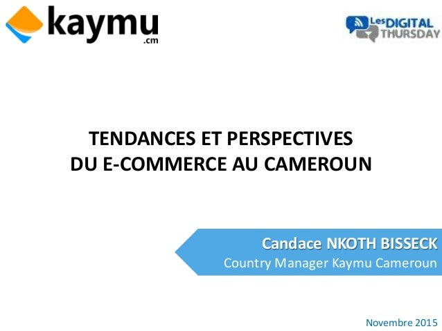 TENDANCES ET PERSPECTIVES DU E-COMMERCE AU CAMEROUN Candace NKOTH BISSECK Country Manager Kaymu Cameroun Novembre 2015