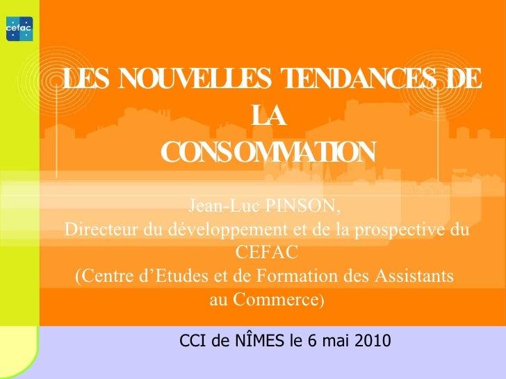 LES NOUVELLES TENDANCES DE LA CONSOMMATION Jean-Luc PINSON,  Directeur du développement et de la prospective du CEFAC (Cen...