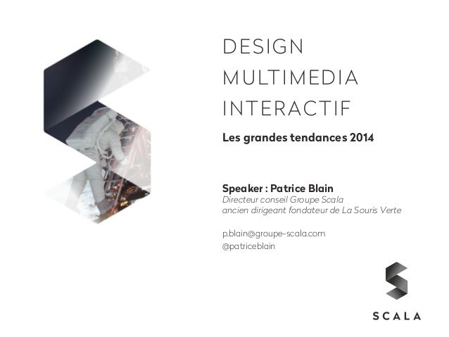 DESIGN  MULTIMEDIA  INTERACTIF  Les grandes tendances 2014  Speaker : Patrice Blain  Directeur conseil Groupe Scala  ancie...