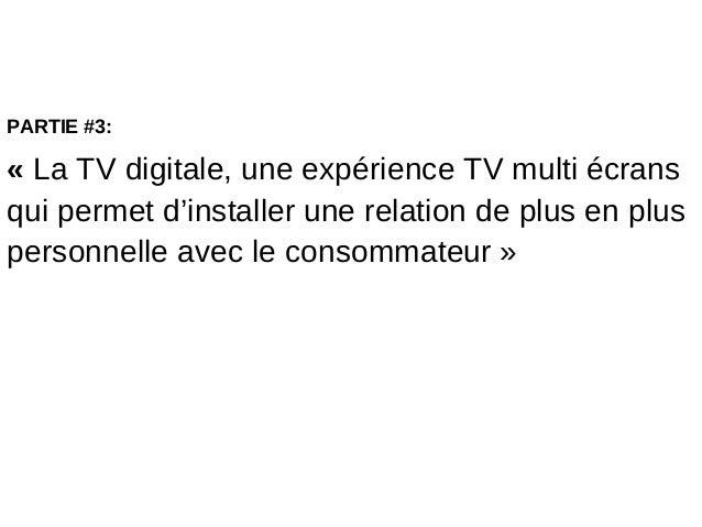PARTIE #3:« La TV digitale, une expérience TV multi écransqui permet d'installer une relation de plus en pluspersonnelle a...