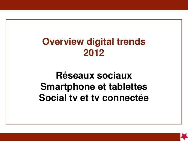 Overview digital trends        2012   Réseaux sociauxSmartphone et tablettesSocial tv et tv connectée