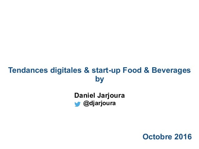 Tendances digitales & start-up Food & Beverages by Octobre 2016 Daniel Jarjoura @djarjoura