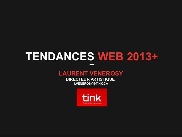 TENDANCES WEB 2013+ LAURENT VENEROSY DIRECTEUR ARTISTIQUE LVENEROSY@TINK.CA