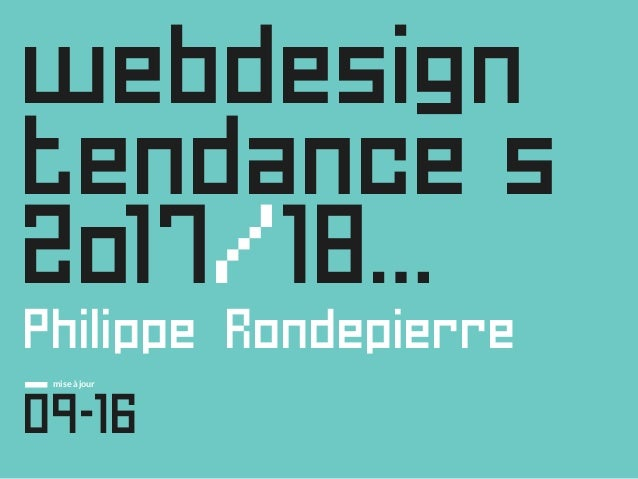 webdesign tendance s 2o17/18… Philippe Rondepierre _ 09-16 mise à jour Tendances Web Design 2017 - 2018 © Tous droits rése...