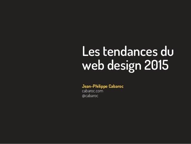 Les tendances du web design 2015 Jean-Philippe Cabaroc cabaroc.com @cabaroc