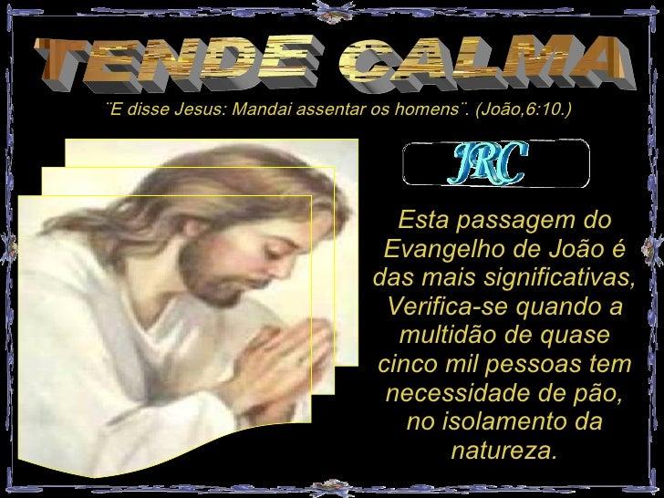 TENDE CALMA ¨E disse Jesus: Mandai assentar os homens¨. (João,6:10.) Esta passagem do Evangelho de João é das mais signifi...
