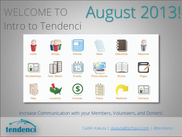 WELCOME TO Intro to Tendenci Increase Communication with your Members, Volunteers, and Donors! Caitlin Kaluza | ckaluza@sc...