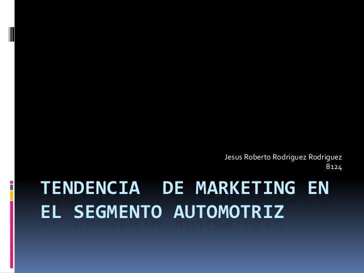 Tendencia  de Marketing en el Segmento Automotriz<br />Jesus Roberto RodriguezRodriguez<br />8124<br />