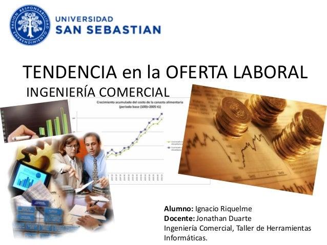 TENDENCIA en la OFERTA LABORAL INGENIERÍA COMERCIAL Alumno: Ignacio Riquelme Docente: Jonathan Duarte Ingeniería Comercial...