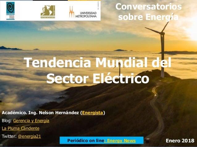 Tendencia Mundial del Sector Eléctrico Conversatorios sobre Energía Académico. Ing. Nelson Hernández (Energista) Blog: Ger...