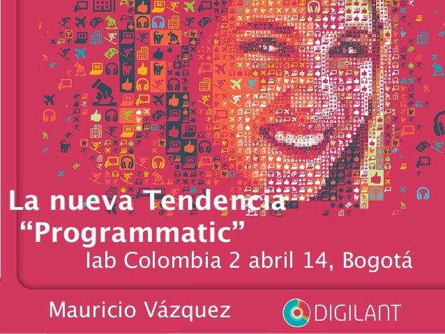 """La nueva Tendencia """"Programmatic""""   Iab Colombia 2 abril 14, Bogotá  Mauricio Vázquez"""