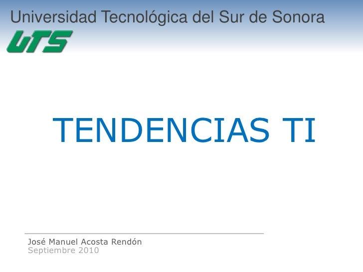 Universidad Tecnológica del Sur de Sonora            TENDENCIAS TI     José Manuel Acosta Rendón   Septiembre 2010