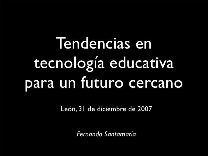 Tendencias en  tecnología educativa para un futuro cercano     León, 31 de diciembre de 2007            Fernando Santamaría