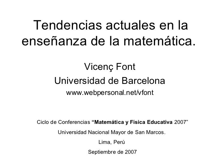 Tendencias actuales en la enseñanza de la matemática.  Vicenç Font Universidad de Barcelona www.webpersonal.net/vfont Cicl...