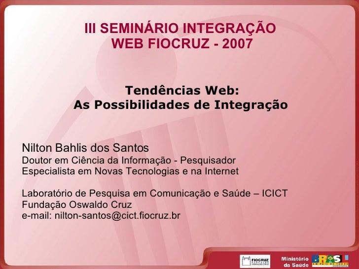 III SEMINÁRIO INTEGRAÇÃO  WEB FIOCRUZ - 2007 Tendências Web: As Possibilidades de Integração   Nilton Bahlis dos Santos Do...