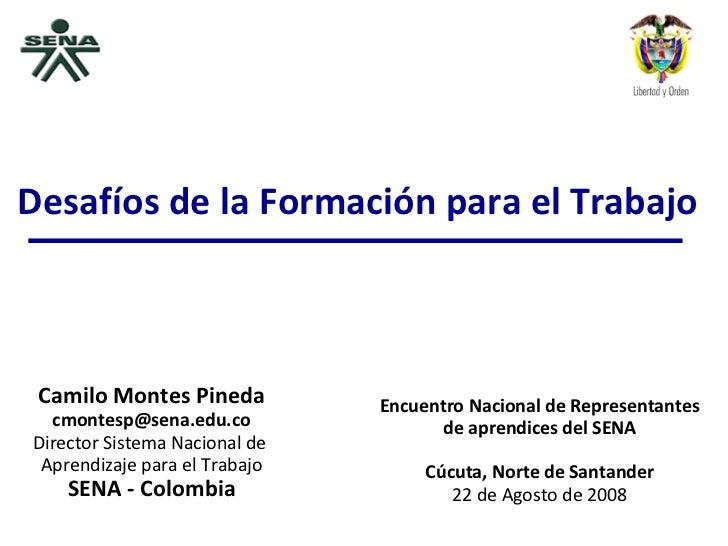 Camilo Montes Pineda [email_address] Director Sistema Nacional de  Aprendizaje para el Trabajo SENA - Colombia Encuentro N...