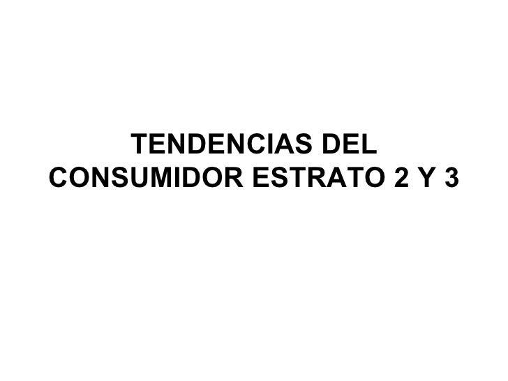 TENDENCIAS DEL CONSUMIDOR ESTRATO 2 Y 3