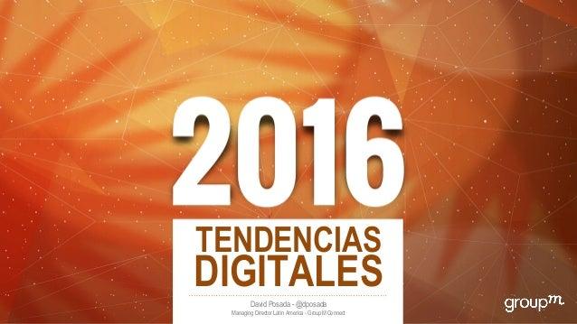 TENDENCIAS DIGITALESDavid Posada - @dposada Managing Director Latin America - GroupM Connect