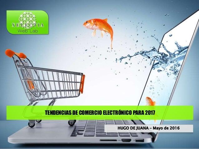 TENDENCIAS DE COMERCIO ELECTRÓNICO PARA 2017 HUGO DE JUANA – Mayo de 2016