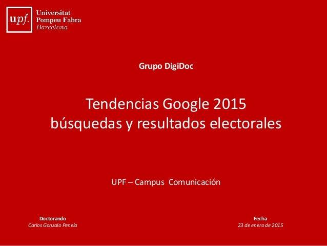 Grupo DigiDoc Tendencias Google 2015 búsquedas y resultados electorales UPF – Campus Comunicación Doctorando Carlos Gonzal...