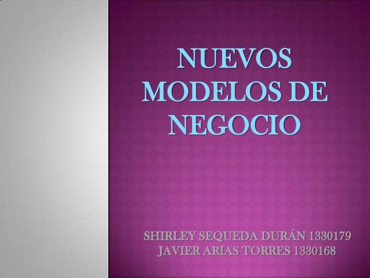 NUEVOS MODELOS DE NEGOCIO<br />SHIRLEY SEQUEDA DURÁN 1330179<br />JAVIER ARIAS TORRES 1330168<br />