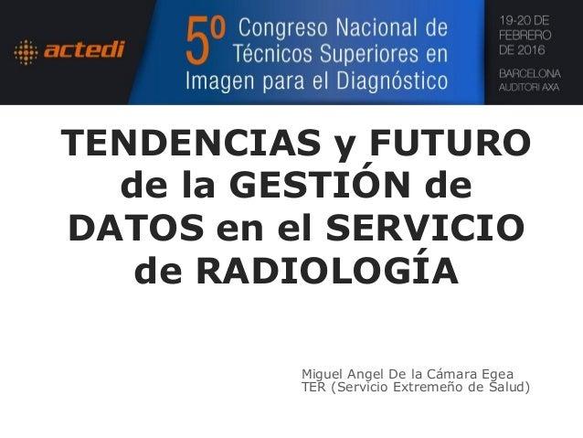 TENDENCIAS y FUTURO de la GESTIÓN de DATOS en el SERVICIO de RADIOLOGÍA Miguel Angel De la Cámara Egea TER (Servicio Extre...