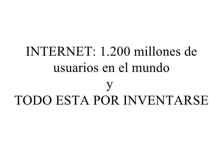 INTERNET: 1.200 millones de usuarios en el mundo y  TODO ESTA POR INVENTARSE