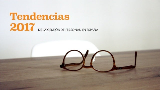 LAS 10 TENDENCIAS EN GESTIÓN DE PERSONAS 2017 Tendencias 2017 DE LA GESTIÓN DE PERSONAS EN ESPAÑA